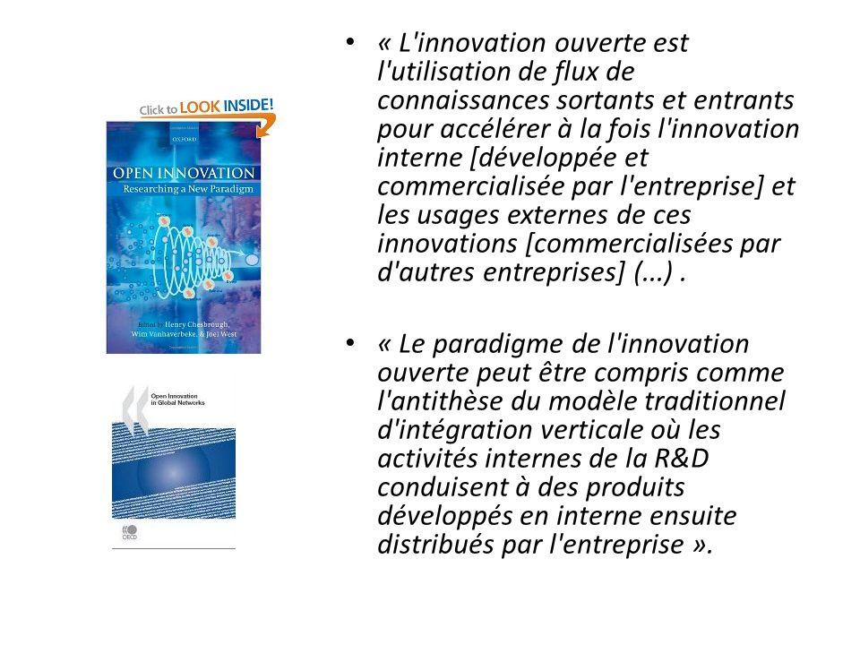 « L innovation ouverte est l utilisation de flux de connaissances sortants et entrants pour accélérer à la fois l innovation interne [développée et commercialisée par l entreprise] et les usages externes de ces innovations [commercialisées par d autres entreprises] (...) .